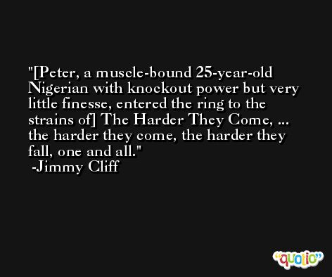 [Peter, a muscle-bound 25-year-old Nigerian with knockout power but very little finesse, entered the ring to the strains of] The Harder They Come, ... the harder they come, the harder they fall, one and all. -Jimmy Cliff