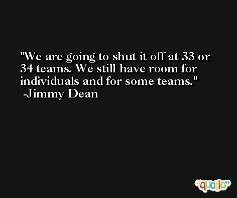 We are going to shut it off at 33 or 34 teams. We still have room for individuals and for some teams. -Jimmy Dean