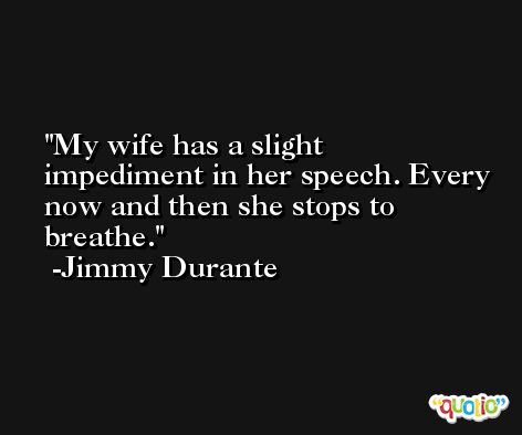 My wife has a slight impediment in her speech. Every now and then she stops to breathe. -Jimmy Durante