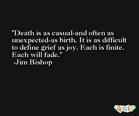 Death is as casual-and often as unexpected-as birth. It is as difficult to define grief as joy. Each is finite. Each will fade. -Jim Bishop