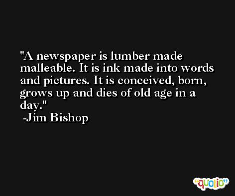 A newspaper is lumber made malleable. It is ink made into words and pictures. It is conceived, born, grows up and dies of old age in a day. -Jim Bishop