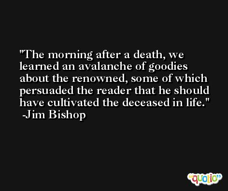 The morning after a death, we learned an avalanche of goodies about the renowned, some of which persuaded the reader that he should have cultivated the deceased in life. -Jim Bishop