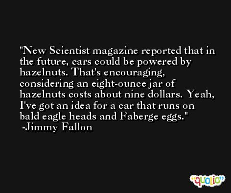 New Scientist magazine reported that in the future, cars could be powered by hazelnuts. That's encouraging, considering an eight-ounce jar of hazelnuts costs about nine dollars. Yeah, I've got an idea for a car that runs on bald eagle heads and Faberge eggs. -Jimmy Fallon