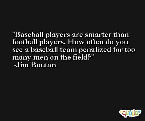 Baseball players are smarter than football players. How often do you see a baseball team penalized for too many men on the field? -Jim Bouton