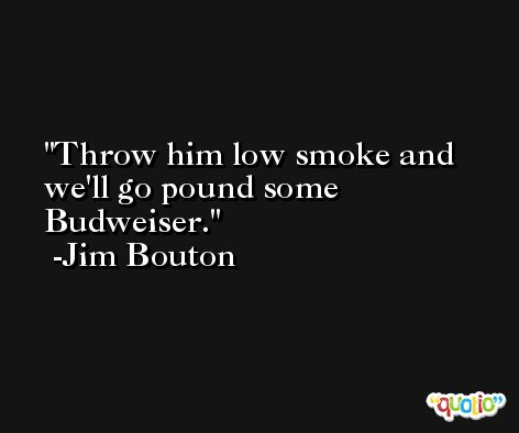 Throw him low smoke and we'll go pound some Budweiser. -Jim Bouton