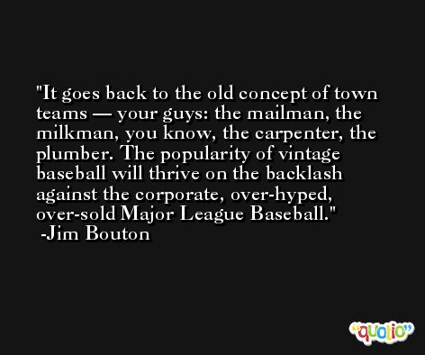 It goes back to the old concept of town teams — your guys: the mailman, the milkman, you know, the carpenter, the plumber. The popularity of vintage baseball will thrive on the backlash against the corporate, over-hyped, over-sold Major League Baseball. -Jim Bouton