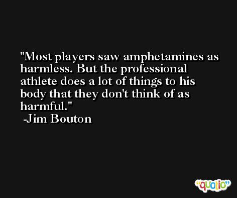 Most players saw amphetamines as harmless. But the professional athlete does a lot of things to his body that they don't think of as harmful. -Jim Bouton