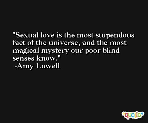Sexual love is the most stupendous fact of the universe, and the most magical mystery our poor blind senses know. -Amy Lowell