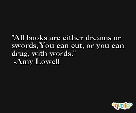 All books are either dreams or swords,You can cut, or you can drug, with words. -Amy Lowell