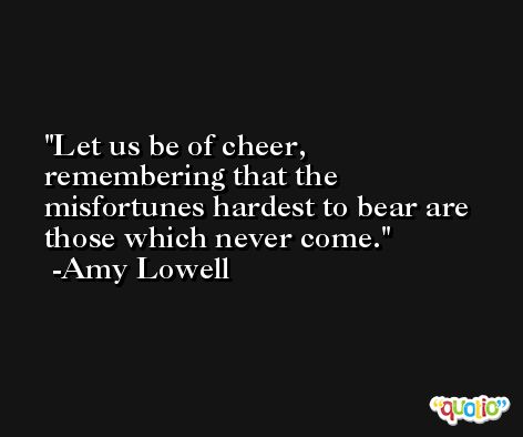Let us be of cheer, remembering that the misfortunes hardest to bear are those which never come. -Amy Lowell