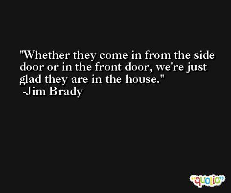 Whether they come in from the side door or in the front door, we're just glad they are in the house. -Jim Brady