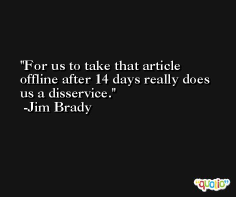 For us to take that article offline after 14 days really does us a disservice. -Jim Brady