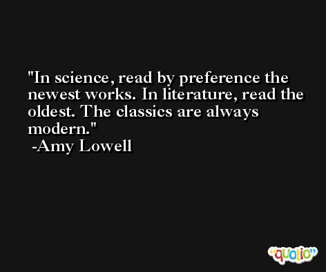 In science, read by preference the newest works. In literature, read the oldest. The classics are always modern. -Amy Lowell
