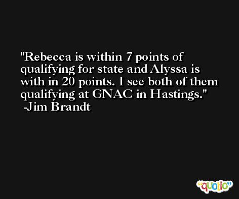 Rebecca is within 7 points of qualifying for state and Alyssa is with in 20 points. I see both of them qualifying at GNAC in Hastings. -Jim Brandt