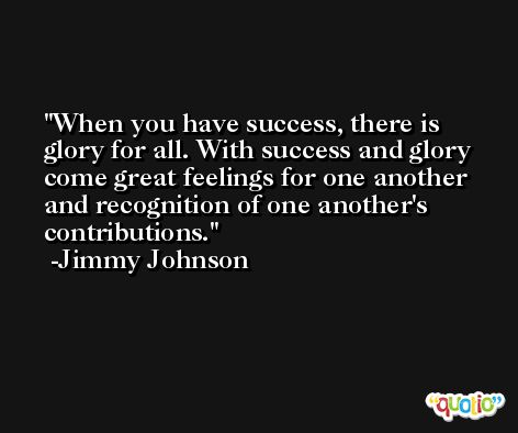 When you have success, there is glory for all. With success and glory come great feelings for one another and recognition of one another's contributions. -Jimmy Johnson