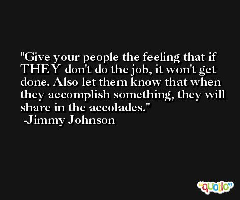 Give your people the feeling that if THEY don't do the job, it won't get done. Also let them know that when they accomplish something, they will share in the accolades. -Jimmy Johnson