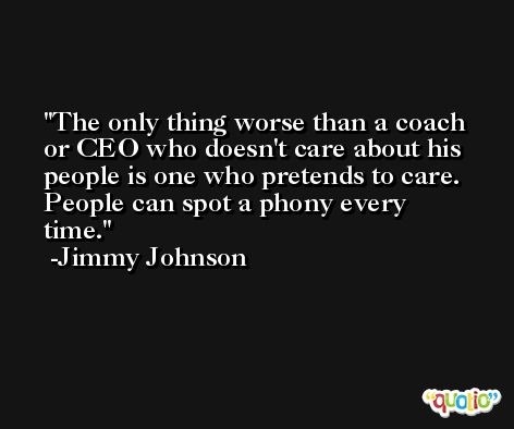 The only thing worse than a coach or CEO who doesn't care about his people is one who pretends to care. People can spot a phony every time. -Jimmy Johnson