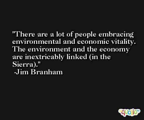There are a lot of people embracing environmental and economic vitality. The environment and the economy are inextricably linked (in the Sierra). -Jim Branham