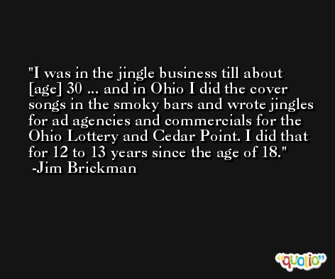 I was in the jingle business till about [age] 30 ... and in Ohio I did the cover songs in the smoky bars and wrote jingles for ad agencies and commercials for the Ohio Lottery and Cedar Point. I did that for 12 to 13 years since the age of 18. -Jim Brickman