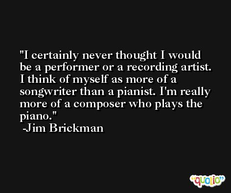 I certainly never thought I would be a performer or a recording artist. I think of myself as more of a songwriter than a pianist. I'm really more of a composer who plays the piano. -Jim Brickman