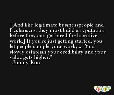 [And like legitimate businesspeople and freelancers, they must build a reputation before they can get hired for lucrative work.] If you're just getting started, you let people sample your work, ... You slowly establish your credibility and your value gets higher. -Jimmy Kuo