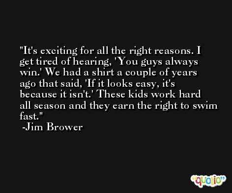 It's exciting for all the right reasons. I get tired of hearing, 'You guys always win.' We had a shirt a couple of years ago that said, 'If it looks easy, it's because it isn't.' These kids work hard all season and they earn the right to swim fast. -Jim Brower
