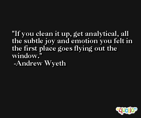 If you clean it up, get analytical, all the subtle joy and emotion you felt in the first place goes flying out the window. -Andrew Wyeth