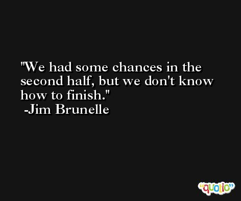 We had some chances in the second half, but we don't know how to finish. -Jim Brunelle
