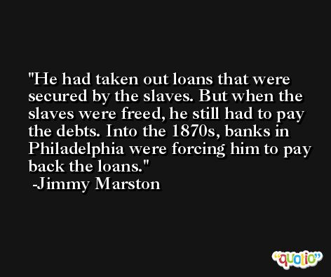 He had taken out loans that were secured by the slaves. But when the slaves were freed, he still had to pay the debts. Into the 1870s, banks in Philadelphia were forcing him to pay back the loans. -Jimmy Marston