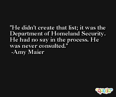 He didn't create that list; it was the Department of Homeland Security. He had no say in the process. He was never consulted. -Amy Maier