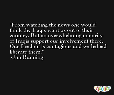 From watching the news one would think the Iraqis want us out of their country. But an overwhelming majority of Iraqis support our involvement there. Our freedom is contagious and we helped liberate them. -Jim Bunning