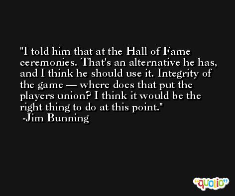 I told him that at the Hall of Fame ceremonies. That's an alternative he has, and I think he should use it. Integrity of the game — where does that put the players union? I think it would be the right thing to do at this point. -Jim Bunning