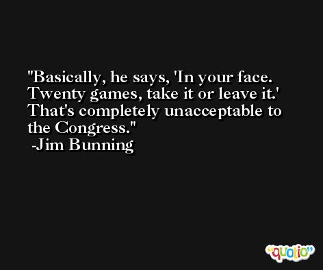 Basically, he says, 'In your face. Twenty games, take it or leave it.' That's completely unacceptable to the Congress. -Jim Bunning