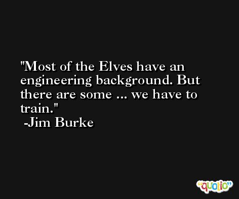 Most of the Elves have an engineering background. But there are some ... we have to train. -Jim Burke