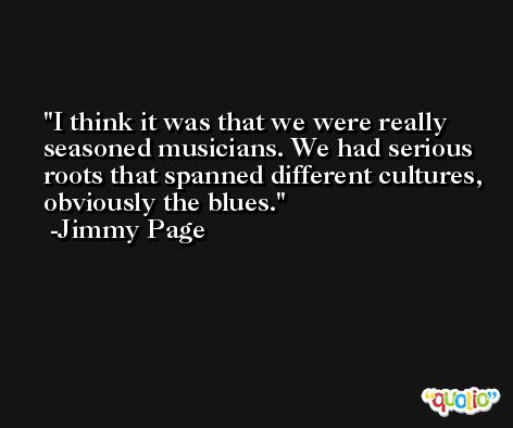 I think it was that we were really seasoned musicians. We had serious roots that spanned different cultures, obviously the blues. -Jimmy Page