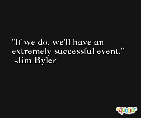 If we do, we'll have an extremely successful event. -Jim Byler