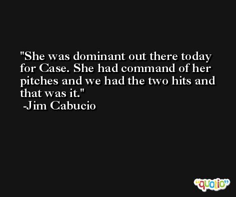 She was dominant out there today for Case. She had command of her pitches and we had the two hits and that was it. -Jim Cabucio