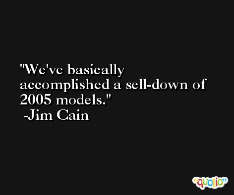 We've basically accomplished a sell-down of 2005 models. -Jim Cain