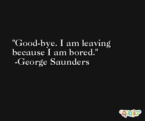 Good-bye. I am leaving because I am bored. -George Saunders