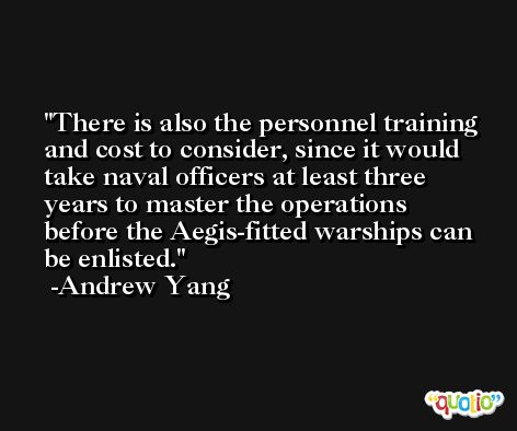 There is also the personnel training and cost to consider, since it would take naval officers at least three years to master the operations before the Aegis-fitted warships can be enlisted. -Andrew Yang