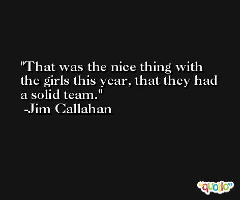 That was the nice thing with the girls this year, that they had a solid team. -Jim Callahan