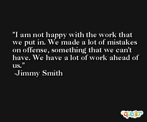 I am not happy with the work that we put in. We made a lot of mistakes on offense, something that we can't have. We have a lot of work ahead of us. -Jimmy Smith