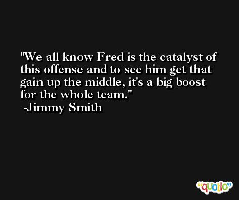 We all know Fred is the catalyst of this offense and to see him get that gain up the middle, it's a big boost for the whole team. -Jimmy Smith