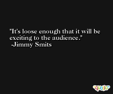 It's loose enough that it will be exciting to the audience. -Jimmy Smits