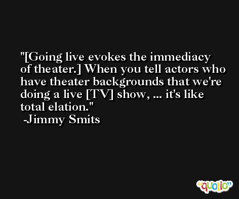 [Going live evokes the immediacy of theater.] When you tell actors who have theater backgrounds that we're doing a live [TV] show, ... it's like total elation. -Jimmy Smits