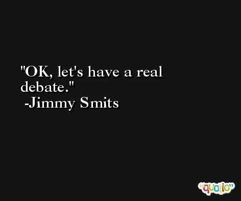 OK, let's have a real debate. -Jimmy Smits