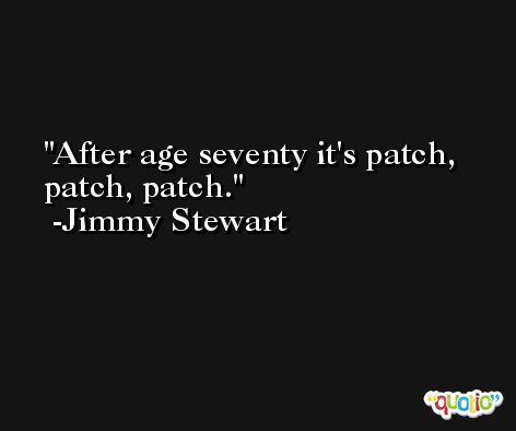After age seventy it's patch, patch, patch. -Jimmy Stewart