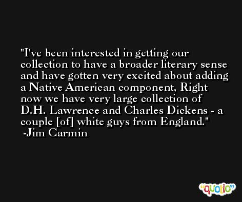 I've been interested in getting our collection to have a broader literary sense and have gotten very excited about adding a Native American component, Right now we have very large collection of D.H. Lawrence and Charles Dickens - a couple [of] white guys from England. -Jim Carmin