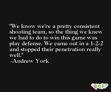 We know we're a pretty consistent shooting team, so the thing we knew we had to do to win this game was play defense. We came out in a 1-2-2 and stopped their penetration really well. -Andrew York