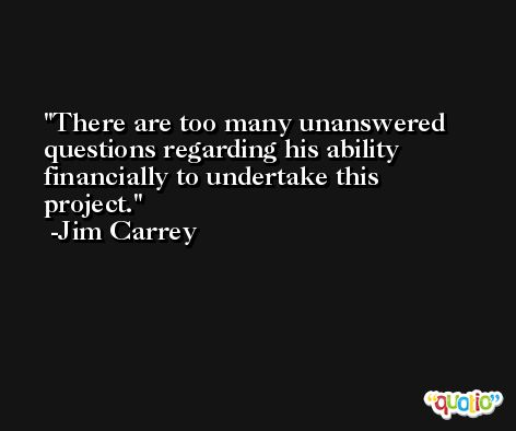 There are too many unanswered questions regarding his ability financially to undertake this project. -Jim Carrey